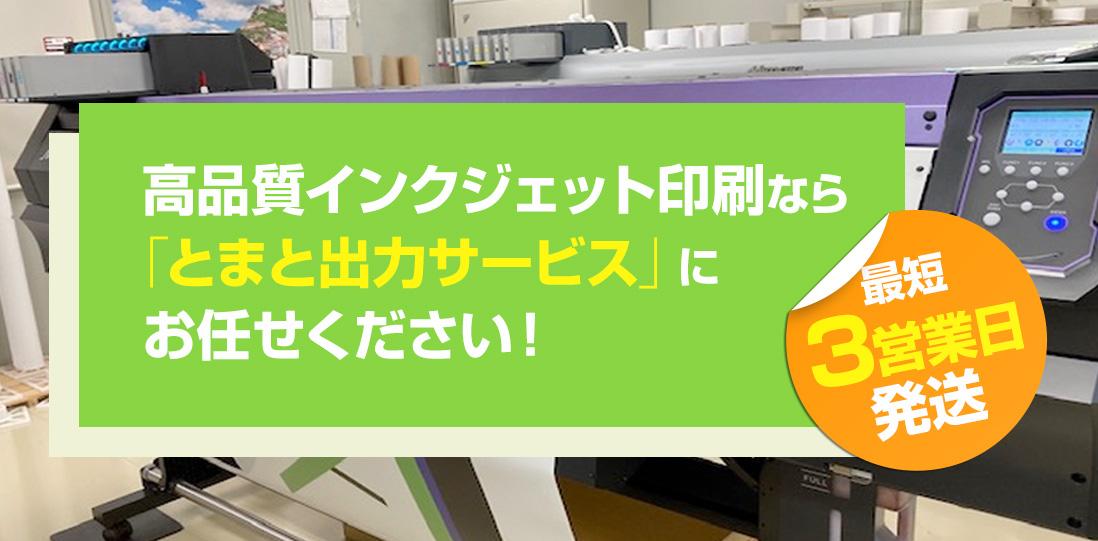 高品質インクジェット印刷なら「とまと出力サービス」にお任せください! 最短3営業日発送